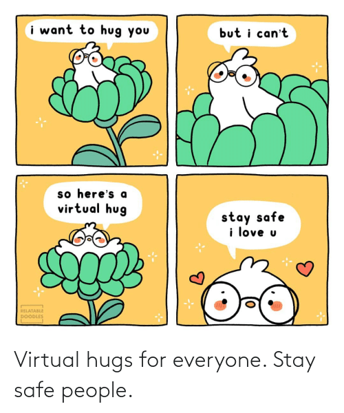 For Everyone: Virtual hugs for everyone. Stay safe people.