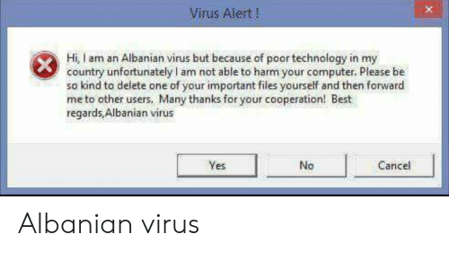 cooperation: Virus Alert!  Hi, I am an Albanian virus but because of poor technology in my  country unfortunately l am not able to harm your computer. Please be  so kind to delete one of your important files yourself and then forward  me to other users, Many thanks for your cooperation! Best  regards,Albanian virus  Yes  No  Cancel Albanian virus
