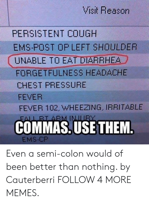 ems: Visit Reason  PERSISTENT COUGH  EMS-POST OP LEFT SHOULDER  UNABLE TO EAT DIARRHEA  FORGETFULNESS HEADACHE  CHEST PRESSURE  FEVER  FEVER 102, WHEEZING, IRRITABLE  FALL BI ABM INJLUR  COMMAS.USE THEM.  EMS-CP Even a semi-colon would of been better than nothing. by Cauterberri FOLLOW 4 MORE MEMES.