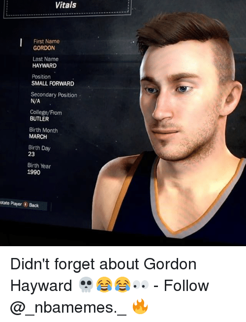 Butlers: Vitals  First Name  GORDON  Last Name  HAYWARD  Position  SMALL FORWARD  Secondary Position  N/A  College/From  BUTLER  Birth Month  MARCH  Birth Day  23  Birth Year  1990  otate Player Back Didn't forget about Gordon Hayward 💀😂😂👀 - Follow @_nbamemes._ 🔥