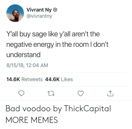 Sage: Vivrant Ny O  @vivrantny  Y'all buy sage like y'all aren't the  negative energy in the room I don't  understand  8/15/18, 12:04 AM  14.6K Retweets 44.6K Likes Bad voodoo by ThickCapital MORE MEMES