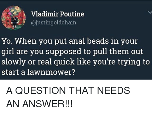 Anals: Vladimir Poutine  @justingoldchain  Yo. When you put anal beads in your  girl are you supposed to pull them out  slowly or real quick like you're trying to  start a lawnmower? A QUESTION THAT NEEDS AN ANSWER!!!