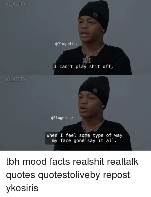 Feel Some Type Of Way: VLADT  @Plugeditz  I can't play shit off,  VLADTV  @Plugeditz  When I feel some type of way  my face gone say lt alt. tbh mood facts realshit realtalk quotes quotestoliveby repost ykosiris