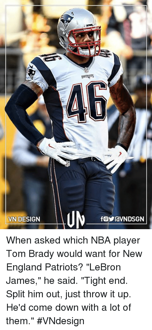 "New England Patriot: VN DESIGN  PATRWtS  46  fOYraVNDSGN When asked which NBA player Tom Brady would want for New England Patriots? ""LeBron James,"" he said. ""Tight end. Split him out, just throw it up. He'd come down with a lot of them.""  #VNdesign"