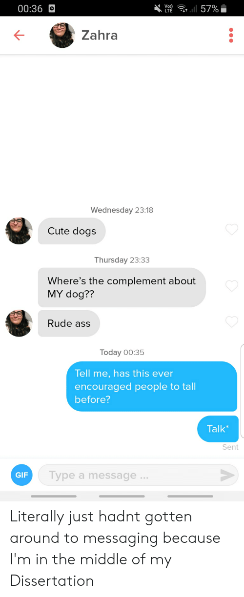cute dogs: Vo)  LTE  00:36O  r 57%  Zahra  Wednesday 23:18  Cute dogs  Thursday 23:33  Where's the complement about  MY dog??  Rude ass  Today 00:35  Tell me, has this ever  encouraged people to tall  before?  Talk*  Sent  Type a message..  GIF Literally just hadnt gotten around to messaging because I'm in the middle of my Dissertation
