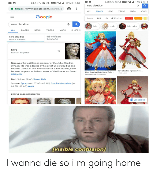 Amazon, Books, and Gif: VO LTE  nero claudius  https://www.google.com/search?q8  ALL IMAGES NEWSVIDEOS MAPS BOOKS  Google  Latest GIF HD Product  nero claudius  fate  bride  fate extra  ALL  IMAGES  NEWS  VIDEOS  MAPS  SHOPPIN  nero claudius  Results in English  Nero  Roman emperor  Nero was the last Roman emperor of the Julio-Claudian  dynasty. He was adopted by his great-uncle Claudius and  became Claudius' heir and successor. Like Claudius, Nero  became emperor with the consent of the Praetorian Guard.  Wikipedia  Nero Claudius Figma Action  Nero Claudius | Fate/Grand Order.  fategrandorder.fandom.com  amazon.com  Died: 9 June 68 AD, Rome, Italy  Spouse: Sporus (m. 67 AD-68 AD), Statilia Messalina (m.  66 AD-68 AD), more  PEOPLE ALSO SEARCH FOR  l Collections  visible confusionl I wanna die so i m going home