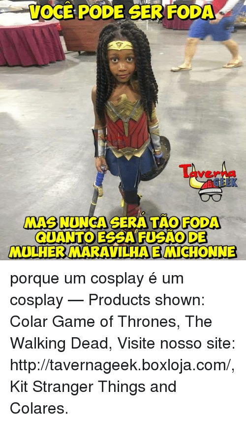 games of throne: VOCE PODE GERFODA  MASNUNGA SERA FODA  QUANTO ESSA FUSAO DE  MULHERMARAVILHAEMICHONNE porque um cosplay é um cosplay   — Products shown: Colar Game of Thrones, The Walking Dead, Visite nosso site: http://tavernageek.boxloja.com/, Kit Stranger Things and Colares.