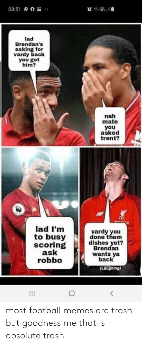 Football Memes: Vod  LTE  08:51 O O E  lad  Brendan's  asking for  vardy back  you got  him?  nah  mate  you  asked  trent?  lad I'm  to busy  scoring  ask  robbo  vardy you  done them  dishes yet?  Brendan  wants ya  back  [Laughing)  II most football memes are trash but goodness me that is absolute trash