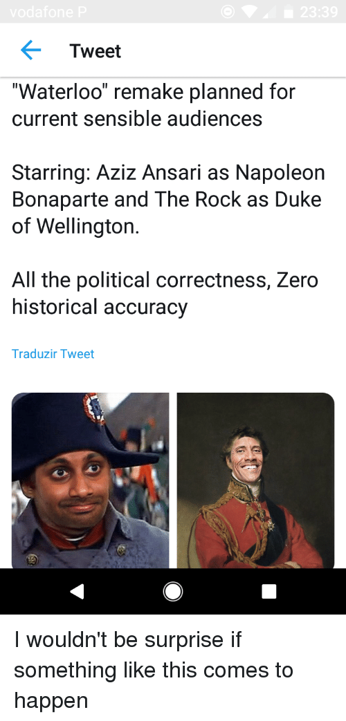 "The Rock, Zero, and Duke: vodafone  23:39  Tweet  Waterloo"" remake planned for  current sensible audiences  Starring: Aziz Ansari as Napoleon  Bonaparte and The Rock as Duke  of Wellington.  All the political correctness, Zero  historical accuracy  Traduzir Tweet"
