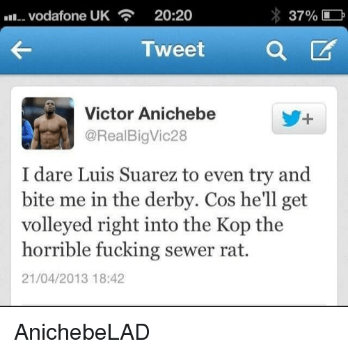 sewer rat: vodafone UK  20:20  37%  Tweet  a  CA  Victor Anichebe  @Real Big Vic28  I dare Luis Suarez to even try and  bite me in the derby. Cos he'll get  volleyed right into the Kop the  horrible fucking sewer rat.  21/04/2013 18:42 AnichebeLAD