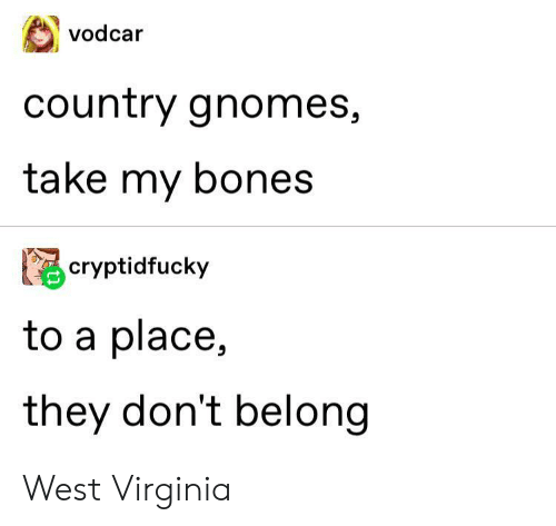 Virginia: vodcar  country gnomes,  take my bones  cryptidfucky  to a place,  they don't belong West Virginia