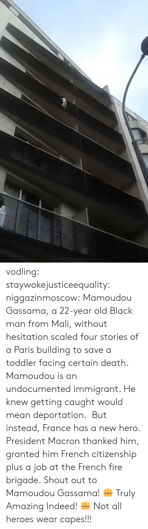 Deportation: vodling:  staywokejusticeequality:  niggazinmoscow:  Mamoudou Gassama, a 22-year old Black man from Mali, without hesitation   scaled four stories of a Paris building to save a toddler facing certain death. Mamoudou is an undocumented immigrant. He knew getting caught would mean deportation. But instead, France has a new hero. President Macron thanked him, granted him French citizenship plus a job at the French fire brigade. Shout out to Mamoudou Gassama!    👑 Truly Amazing Indeed! 👑    Not all heroes wear capes!!!