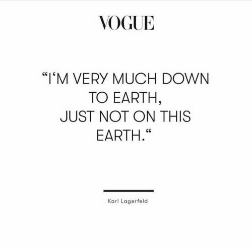 """karl lagerfeld: VOGUE  """"IM VERY MUCH DOWN  TO EARTH,  JUST NOT ON THIS  EARTH.""""  Karl Lagerfeld"""