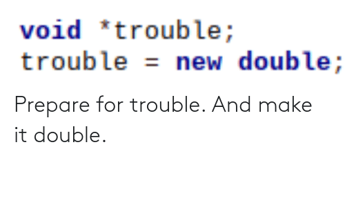 trouble: void *trouble;  trouble = new double; Prepare for trouble. And make it double.