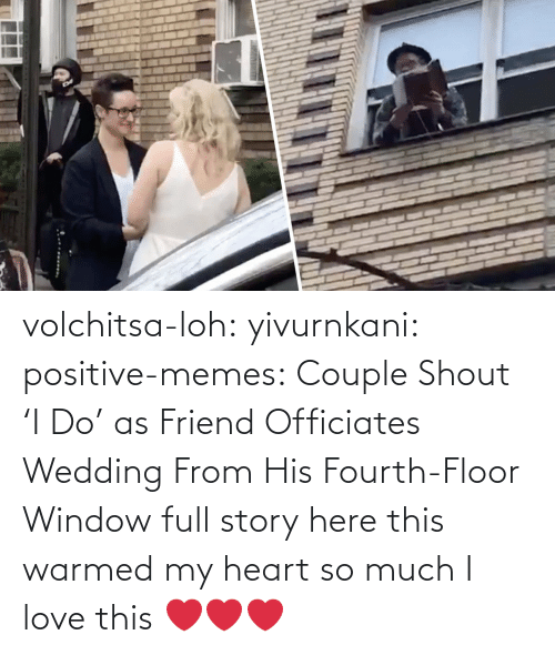 Love: volchitsa-loh: yivurnkani:   positive-memes:    Couple Shout 'I Do' as Friend Officiates Wedding From His Fourth-Floor Window   full story here    this warmed my heart so much    I love this ❤️❤️❤️