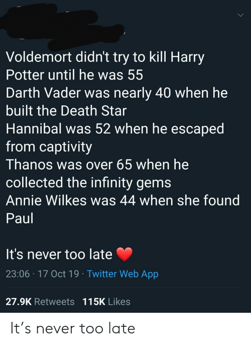Death Star: Voldemort didn't try to kill Harry  Potter until he was 55  Darth Vader was nearly 40 when he  built the Death Star  Hannibal was 52 when he escaped  from captivity  Thanos was over 65 when he  collected the infinity gems  Annie Wilkes was 44 when she found  Paul  It's never too late  23:06 17 Oct 19 Twitter Web App  27.9K Retweets 115K Likes It's never too late