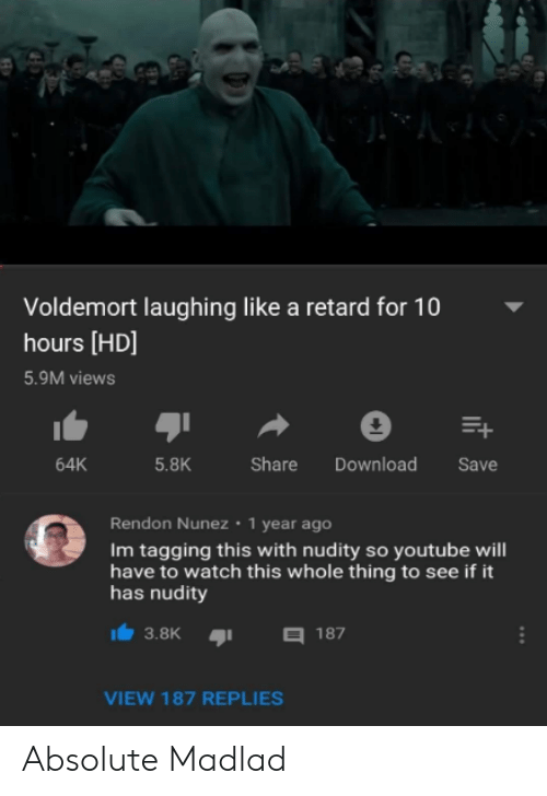 Tagging: Voldemort laughing like a retard for 10  hours [HD]  5.9M views  64K  5.8K  Share Download Save  Rendon Nunez 1 year ago  Im tagging this with nudity so youtube will  have to watch this whole thing to see if it  has nudity  3.8K187  VIEW 187 REPLIES Absolute Madlad