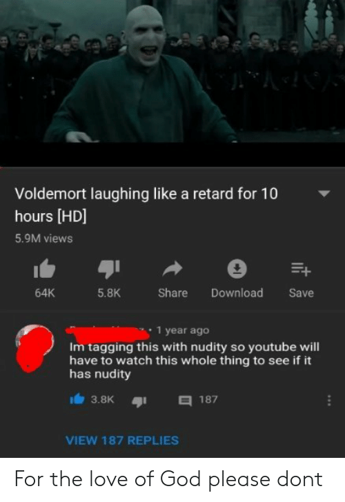 God, Love, and youtube.com: Voldemort laughing like a retard for 10  hours [HD]  5.9M views  5.8K  Share Download Save  64K  1 year ageo  Im tagging this with nudity so youtube will  have to watch this whole thing to see if it  has nudity  3.8K187  VIEW 187 REPLIES For the love of God please dont