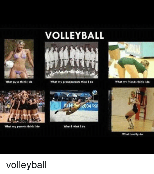 What I really do: VOLLEYBALL  Whet guys think I do  What my grandparents think I do  What my friends think I do  What my parents think I de  What I think I do  What I really do volleyball