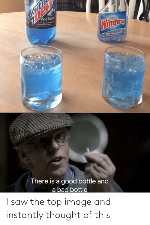 Instantly: VOLTAGE  DEW Dr  Cs Flavor  M OTER TA  Windex  CRYSTAL RAIN  Ammonia-Free  There is a good bottle and  a bad bottle I saw the top image and instantly thought of this