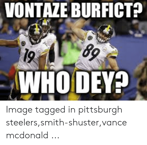 reputable site 37816 8695a VONTAZE BURFICT? 89 WHO DEY? Image Tagged in Pittsburgh ...