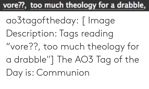 """tags: vore??, too much theology for a drabble, ao3tagoftheday:  [ Image Description: Tags reading """"vore??, too much theology for a drabble""""]  The AO3 Tag of the Day is: Communion"""