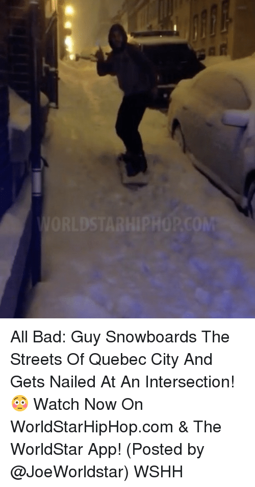 The Worldstar: VORLDSTARHIPHOP.COM All Bad: Guy Snowboards The Streets Of Quebec City And Gets Nailed At An Intersection! 😳 Watch Now On WorldStarHipHop.com & The WorldStar App! (Posted by @JoeWorldstar) WSHH