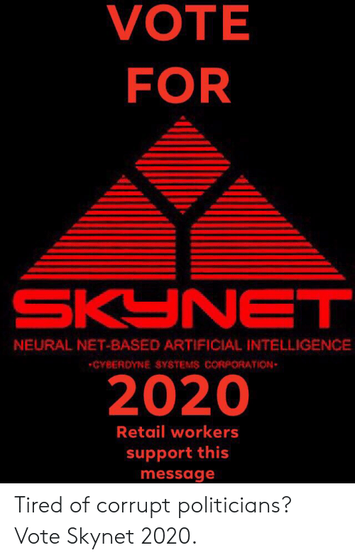 Reddit, Politicians, and Retail: VOTE  FOR  SKYNET  NEURAL NET-BASED ARTIFICIAL INTELLIGENCE  CYBERDYNE SYSTEMS CORPORATION  2020  Retail workers  support this  message Tired of corrupt politicians? Vote Skynet 2020.