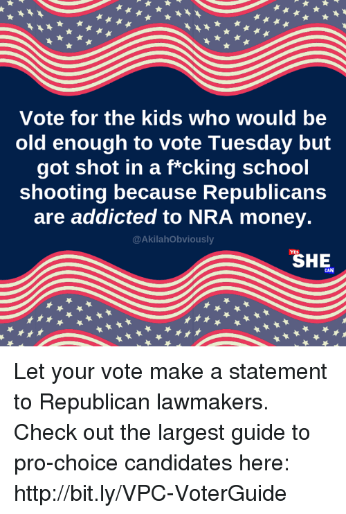 Memes, Money, and School: Vote for the kids who would be  old enough to vote Tuesday but  got shot in a f*cking school  shooting because Republicans  are addicted to NRA money.  @AkilahObviously  SHE Let your vote make a statement to Republican lawmakers. Check out the largest guide to pro-choice candidates here: http://bit.ly/VPC-VoterGuide
