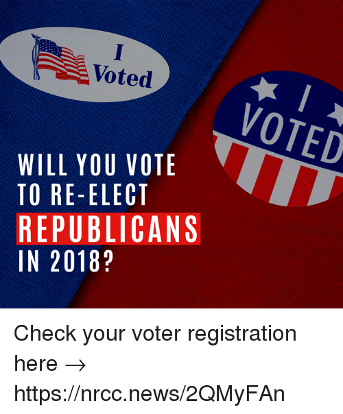 Memes, News, and 🤖: Voted  VOTED  WILL YOU VOTE  TO RE-ELECT  REPUBLICANS  IN 2018? Check your voter registration here → https://nrcc.news/2QMyFAn