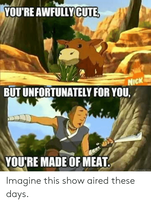 Cute, Imagine, and Meat: VOU'RE AWFULLY  CUTE  CK  BUT UNFORTUNATELY FOR YOU.  YOU'RE MADE OF MEAT Imagine this show aired these days.