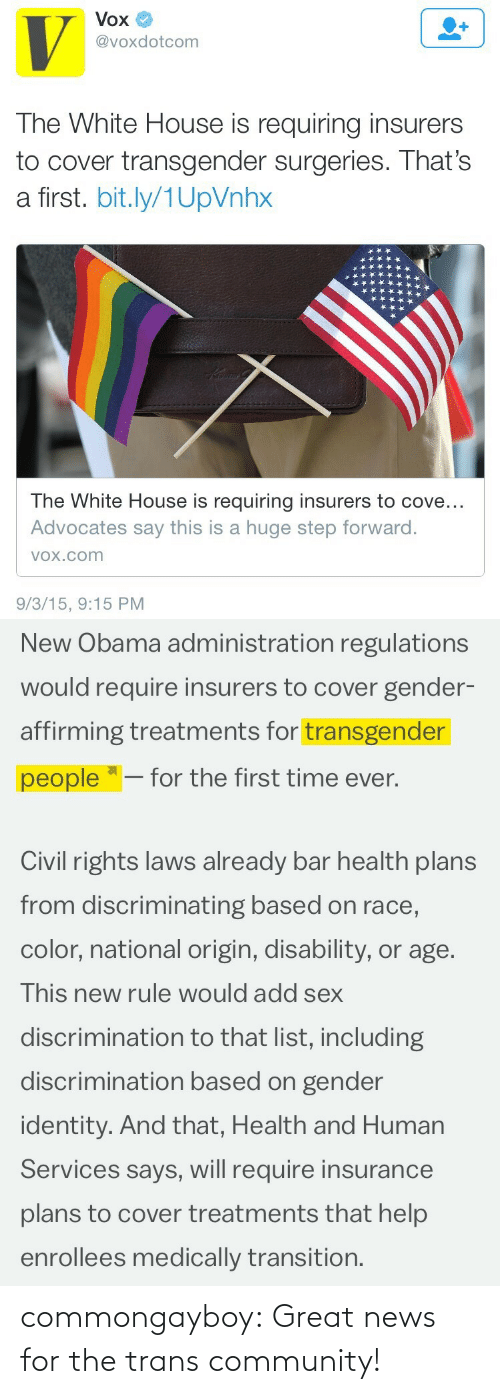 "human services: Vox  @voxdotcom  The White House is requiring insurers  to cover transgender surgeries. That's  a first. bit.ly/1UpVnhx  The White House is requiring insurers to cove...  Advocates say this is a huge step forward.  VOx.com  9/3/15, 9:15 PM   New Obama administration regulations  would require insurers to cover gender-  affirming treatments for transgender  people ""– for the first time ever.  Civil rights laws already bar health plans  from discriminating based on race,  color, national origin, disability, or age.  This new rule would add sex  discrimination to that list, including  discrimination based on gender  identity. And that, Health and Human  Services says, will require insurance  plans to cover treatments that help  enrollees medically transition. commongayboy:  Great news for the trans community!"