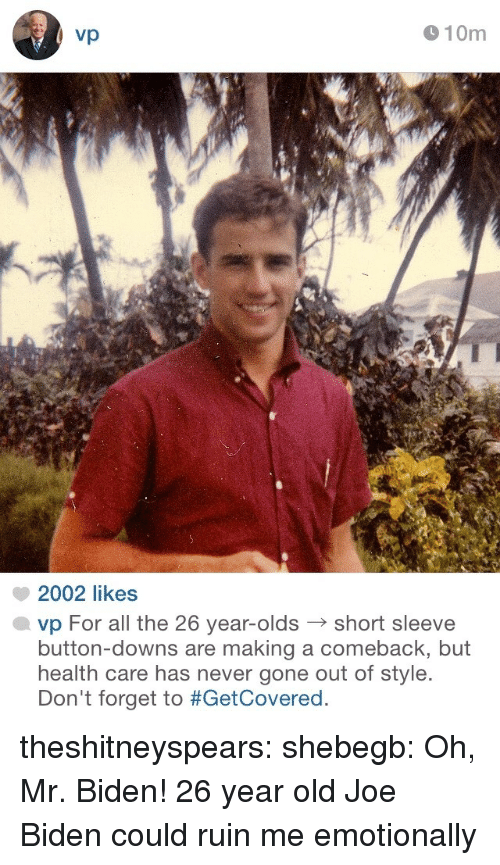 Joe Biden: vp  910m  2002 likes  vp For all the 26 year-oldsshort sleeve  button-downs are making a comeback, but  health care has never gone out of style.  Don't forget to theshitneyspears: shebegb:  Oh, Mr. Biden!  26 year old Joe Biden could ruin me emotionally