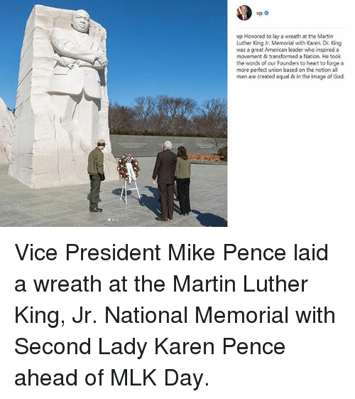 God, Martin, and Martin Luther King Jr.: vp Honored to lay a wreath at the Martin  Luther King Jr. Memorial with Karen. Dr. King  was a great American leader who inspired a  movement & transformed a Nation. He took  the words of our Founders to heart to forge a  more perfect union based on the notion all  men are created equal & in the image of God. Vice President Mike Pence laid a wreath at the Martin Luther King, Jr. National Memorial with Second Lady Karen Pence ahead of MLK Day.