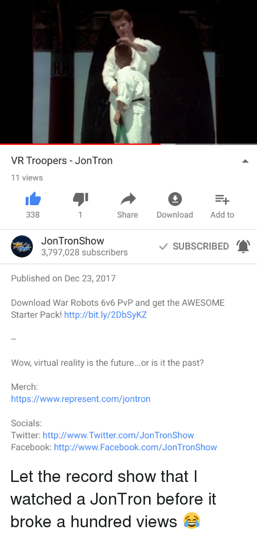 Facebook, Future, and Twitter: VR Troopers - Jon Tron  11 views  338  Share Download Add to  JonTronShow  SUBSCRIBED  i3,797,028 subscribers  Published on Dec 23, 2017  Download War Robots 6v6 PvP and get the AWESOME  Starter Pack! http://bit.ly/2DbSykz  Wow, virtual reality is the future...or is it the past?  Merch:  https://www.represent.com/jontron  Socials:  Twitter: http://www.Twitter.com/Jon TronShow  Facebook: http://www.Facebook.com/JonTronShow <p>Let the record show that I watched a JonTron before it broke a hundred views 😂</p>