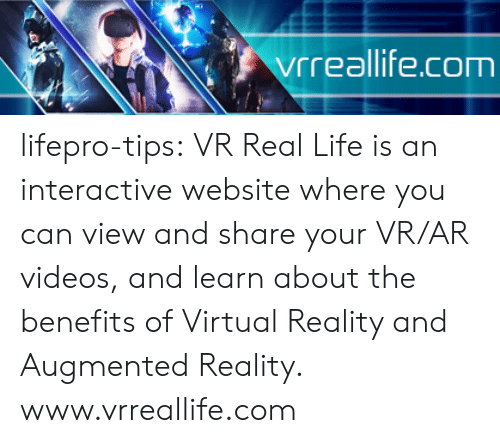 Life, Tumblr, and Videos: vrreallife.com lifepro-tips:  VR Real Life is an interactive website where you can view and share your  VR/AR videos, and learn about the benefits of Virtual Reality and  Augmented Reality.  www.vrreallife.com