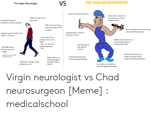 """Medical Students: VS  THE CHAD NEUROSURGEON  The Virgin Neurologist  Gets to use sharp weapons  Did so well on Step 1 he  Thinks bowties are in  corrected errors in the  these days  Consulted all day for  question stems  headaches and dizzy people  CNS nerves can't grow  back, his patients have  Runs the Department of Housing  and Urban Development  no gainz  Literally doesn't need to  sleep for 72 hours  Nobody wants to talk to him  after 3-4.5 hours  - """"Cool, brains! You  Highest rate of divorce, so  remove tumors and  stuff?""""  """"No... it's more of a  medical specialty...""""  more opportunities to  hookup with chicks  Morning rounds  $230,000 salary.  only take 30  - """"Oh.""""  seconds  Bro are you even  trying?  Asserts dominance over  medical students on his  Fucking amazing quads  from prolonged standing  secondhand yacht  Med students are  rotation by exhausting them  surfing Instagram  during his 4-hour  Only knows 3 drugs: statin,  prednisone, tPA  rounds  His scrubs are made from  stitched together $100 bills Virgin neurologist vs Chad neurosurgeon [Meme] : medicalschool"""