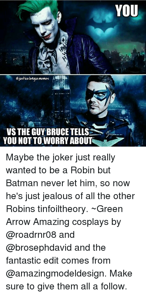 Batman, Jealous, and Joker: VS THE GUY BRUCE TELLS  YOU NOT TO WORRY ABOUT  YOU Maybe the joker just really wanted to be a Robin but Batman never let him, so now he's just jealous of all the other Robins tinfoiltheory. ~Green Arrow Amazing cosplays by @roadrnr08 and @brosephdavid and the fantastic edit comes from @amazingmodeldesign. Make sure to give them all a follow.