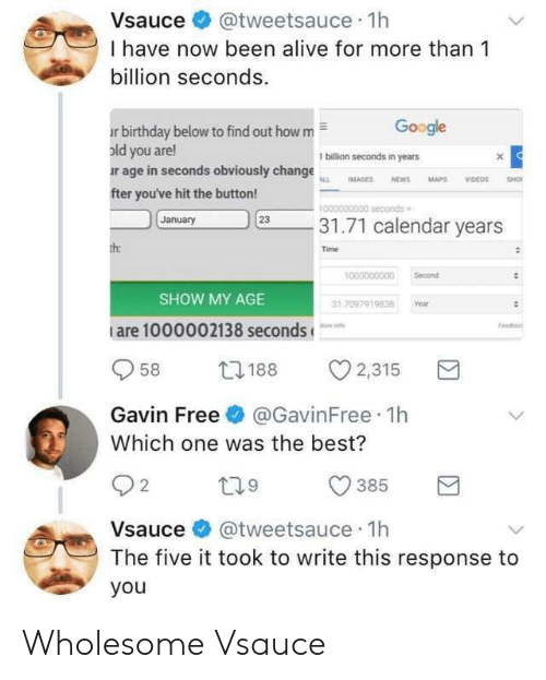 Alive, Birthday, and Google: Vsauce@tweetsauce 1h  I have now been alive for more than 1  billion seconds  Google  r birthday below to find out how m  old you are!  ur age in seconds obviously change  fter you've hit the button!  1 billion seconds in years  0000000300 seconds  January  231.71 calendar years  Time  1000000000 Secon  SHOW MY AGE  1.7097919838 Year  are 1000002138 seconds  958 188 2,315  Gavin Free@GavinFree 1h  Which one was the best?  385 R  2  Vsauce @tweetsauce 1h  The five it took to write this response to  you Wholesome Vsauce