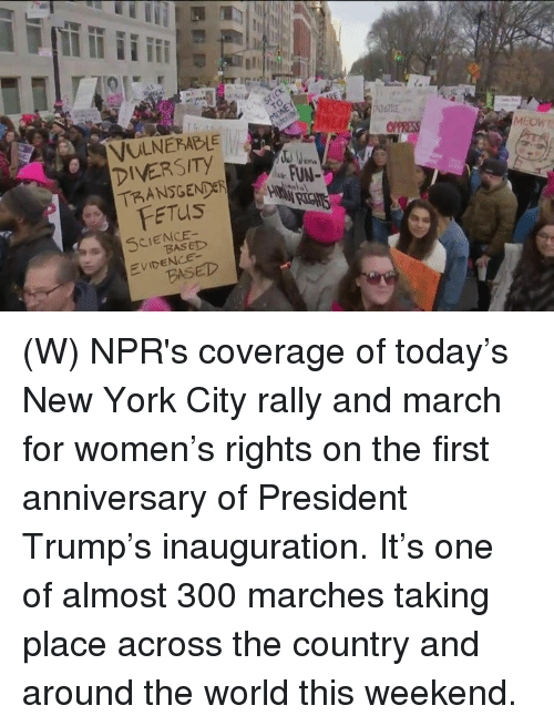Inauguration: VULNERABLE  DIVERSITY  TRANSGENDER  FETUS  MEOWD  SCIENCE  EVIDENCE- (W) NPR's coverage of today's New York City rally and march for women's rights on the first anniversary of President Trump's inauguration. It's one of almost 300 marches taking place across the country and around the world this weekend.