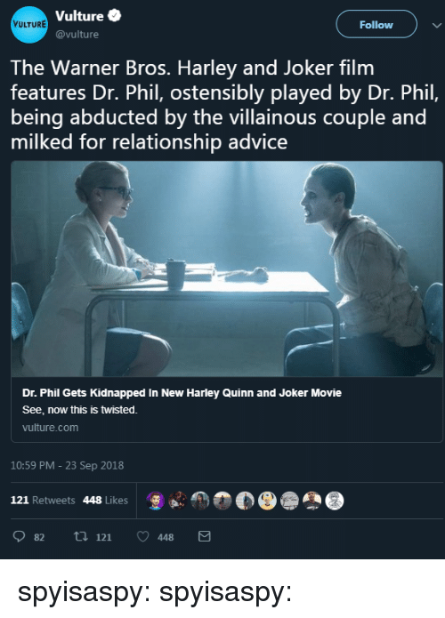 Advice, Joker, and Tumblr: Vulture  @vulture  VULTURE  Follow )  The Warner Bros. Harley and Joker film  features Dr. Phil, ostensibly played by Dr. Phil,  being abducted by the villainous couple and  milked for relationship advice  Dr. Phil Gets Kidnapped In New Harley Quinn and Joker Movie  See, now this is twisted.  vulture.com  10:59 PM - 23 Sep 2018  121 Retweets 448 Likes  怎  82 ti 121 448 spyisaspy: spyisaspy: