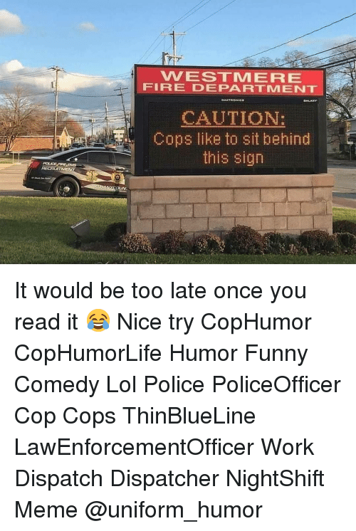 dispatch: VVESTMERE  FIRE DEPARTMENT  CAUTION:  Cops like to sit behind  this sign It would be too late once you read it 😂 Nice try CopHumor CopHumorLife Humor Funny Comedy Lol Police PoliceOfficer Cop Cops ThinBlueLine LawEnforcementOfficer Work Dispatch Dispatcher NightShift Meme @uniform_humor