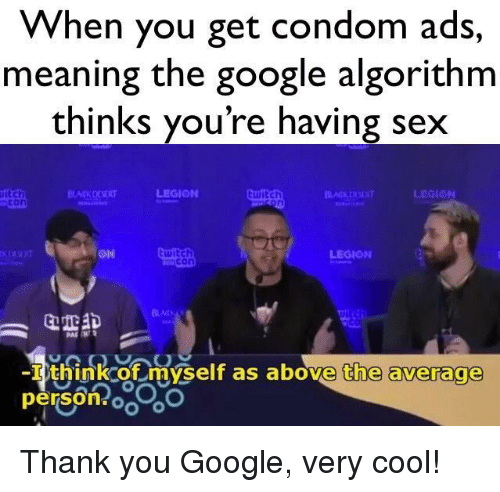 legion: vvhen you get condom ads,  meaning the google algorithm  thinks you're having sex  iditch  con  ON  witch  LEGION  -I think of myself as above the average  person oo Thank you Google, very cool!