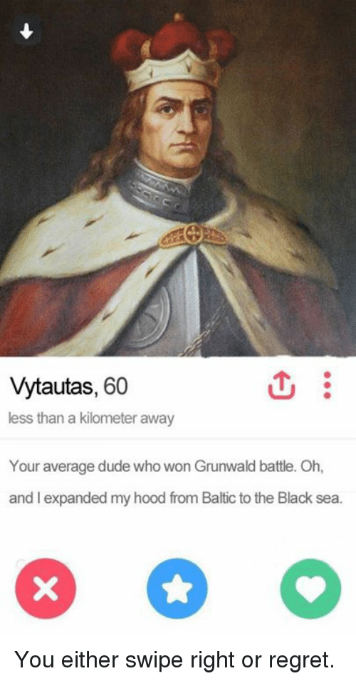 Baltic: Vytautas, 60  less than a kilometer away  Your average dude who won Grunwald battle. Oh,  and expanded my hood from Baltic to the Black sea. You either swipe right or regret.