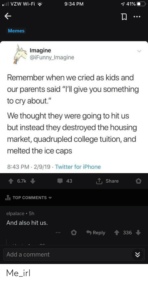 """Iphone 6: VZW Wi-Fi ?  1 41%  9:34 PM  Memes  Imagine  @iFunny_Imagine  Remember when we cried as kids and  our parents said """"I'll give you something  to cry about.""""  We thought they were going to hit us  but instead they destroyed the housing  market, quadrupled college tuition, and  melted the ice caps  8:43 PM 2/9/19 · Twitter for iPhone  6.7k  43  Share  1 TOP COMMENTS  elpalace • 5h  And also hit us.  336  Reply  Add a comment  >> Me_irl"""