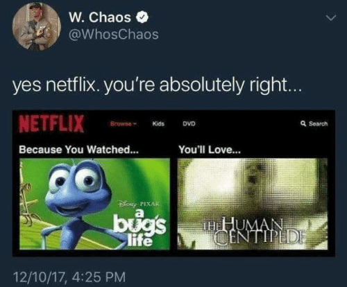 Life: W. Chaos  @WhosChaos  yes netflix. you're absolutely right...  NETFLIX  Browne  Q Search  DVD  Kids  Because You Watched...  You'll Love...  DENy PIXAR  bugs  life  HHUMAN  CENTIPEDE  12/10/17, 4:25 PM