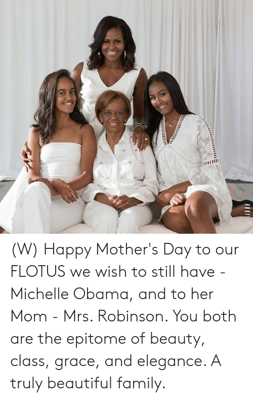Beautiful, Family, and Michelle Obama: (W) Happy Mother's Day to our FLOTUS we wish to still have - Michelle Obama, and to her Mom - Mrs. Robinson. You both are the epitome of beauty, class, grace, and elegance. A truly beautiful family.