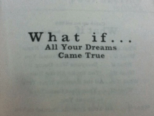 True, Dreams, and All: W hat if.  All Your Dreams  Came True