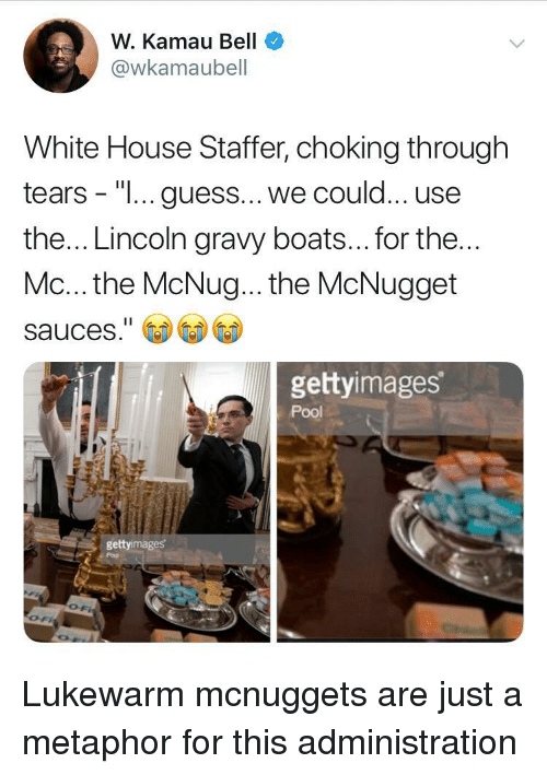"""White House, Guess, and House: W. Kamau Bell  @wkamaubell  White House Staffer, choking through  tears - """"I... guess... we could... use  the... Lincoln gravy boats... for the  Mc... the McNug... the McNugget  sauces.""""  gettyimages  Pool  gettyimages Lukewarm mcnuggets are just a metaphor for this administration"""