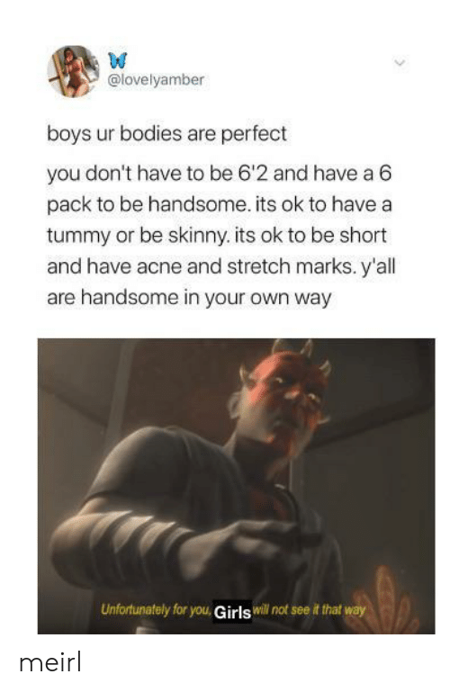 stretch: W  @lovelyamber  boys ur bodies are perfect  you don't have to be 6'2 and have a 6  pack to be handsome. its ok to have a  tummy or be skinny. its ok to be short  and have acne and stretch marks. y'all  are handsome in your own way  Unfortunately for you, Girls will not see it that way meirl